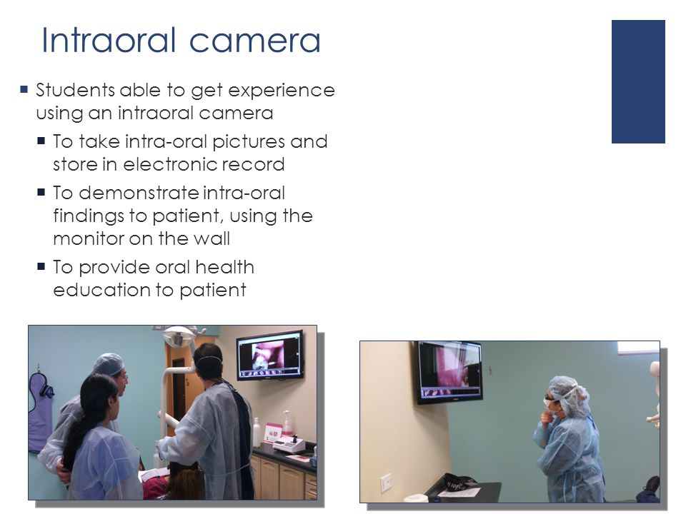 Intraoral camera  Students able to get experience using an intraoral camera  To take intra-oral pictures and store in electronic record  To demonstrate intra-oral findings to patient, using the monitor on the wall  To provide oral health education to patient