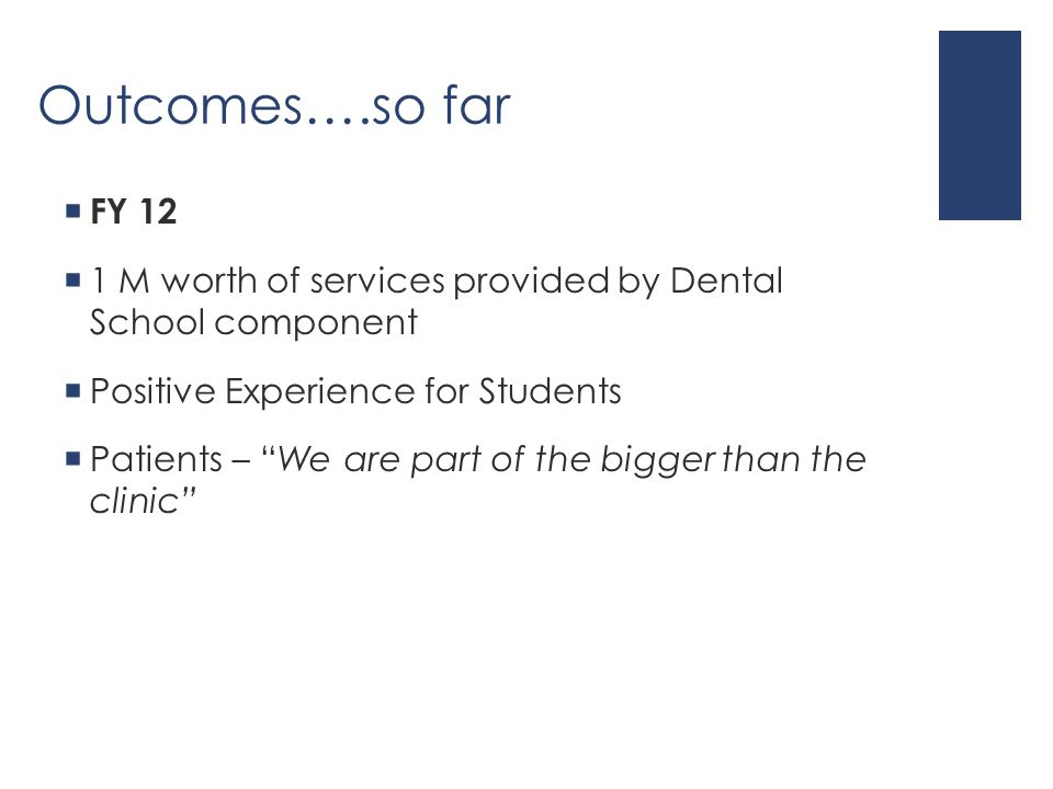 Outcomes….so far  FY 12  1 M worth of services provided by Dental School component  Positive Experience for Students  Patients – We are part of the bigger than the clinic