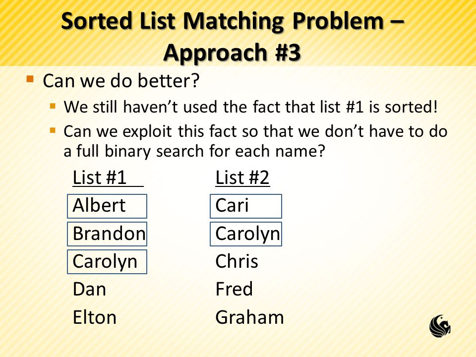 Sorted List Matching Problem – Approach #3  Can we do better?  We still haven't used the fact that list #1 is sorted!  Can we exploit this fact so
