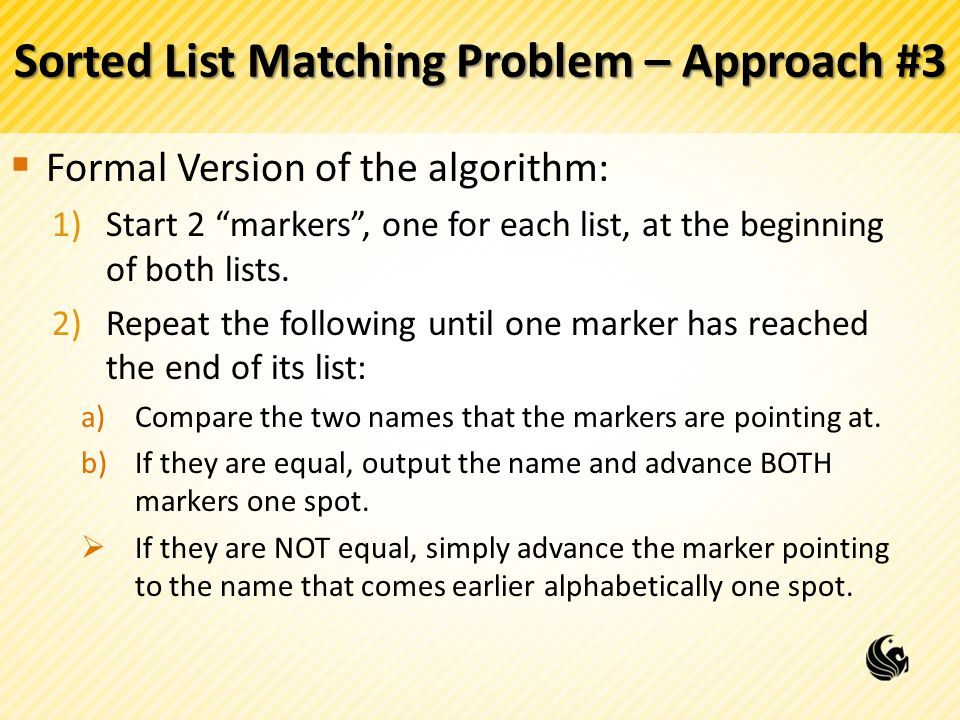 "Sorted List Matching Problem – Approach #3  Formal Version of the algorithm: 1)Start 2 ""markers"", one for each list, at the beginning of both lists."