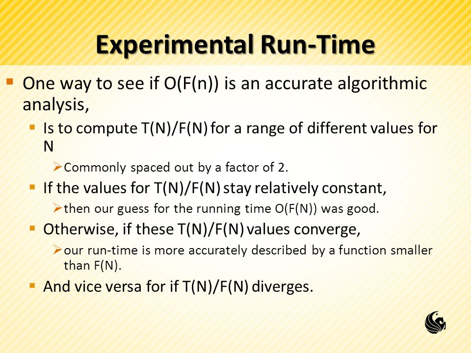 Experimental Run-Time  One way to see if O(F(n)) is an accurate algorithmic analysis,  Is to compute T(N)/F(N) for a range of different values for N