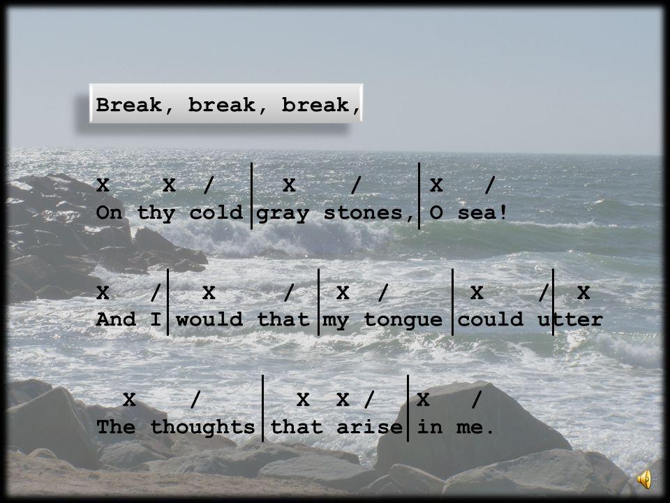 Break, break, break, X X / X / X / On thy cold gray stones, O sea! X / X / X / X / X And I would that my tongue could utter X / X X / X / The thoughts