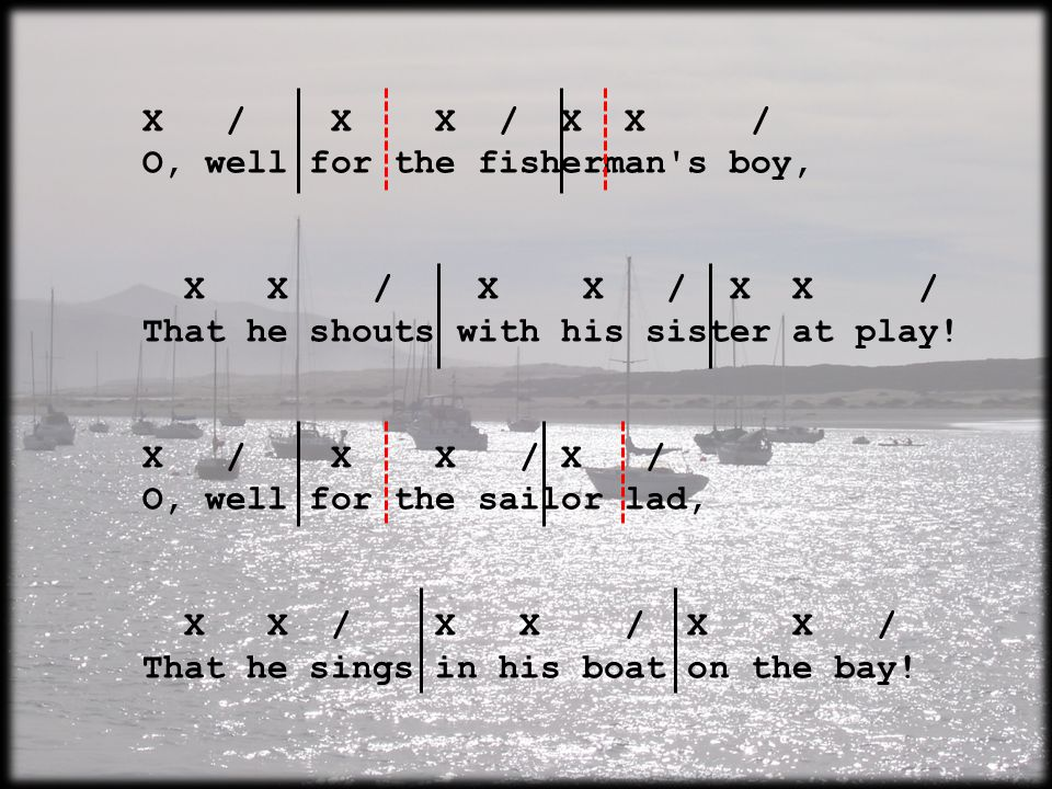 X / X X / X X / O, well for the fisherman s boy, X X / X X / X X / That he shouts with his sister at play.