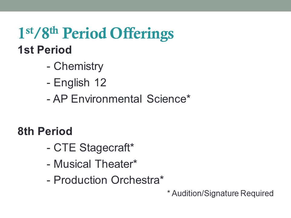 1 st /8 th Period Offerings 1st Period - Chemistry - English 12 - AP Environmental Science* 8th Period - CTE Stagecraft* - Musical Theater* - Production Orchestra* * Audition/Signature Required