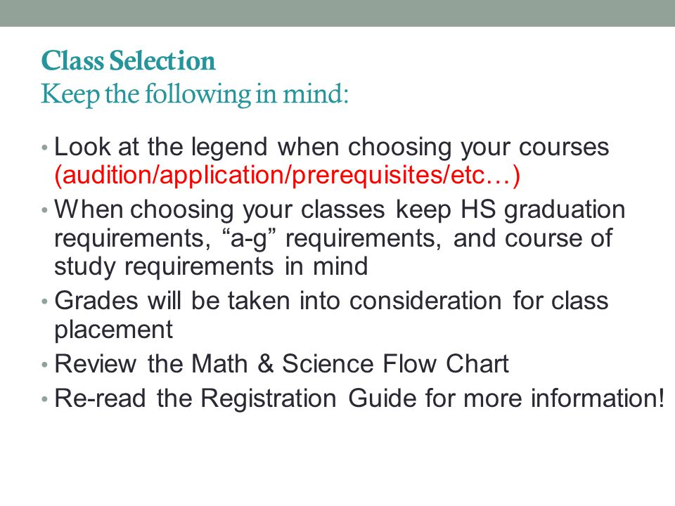 Class Selection Keep the following in mind: Look at the legend when choosing your courses (audition/application/prerequisites/etc…) When choosing your classes keep HS graduation requirements, a-g requirements, and course of study requirements in mind Grades will be taken into consideration for class placement Review the Math & Science Flow Chart Re-read the Registration Guide for more information!