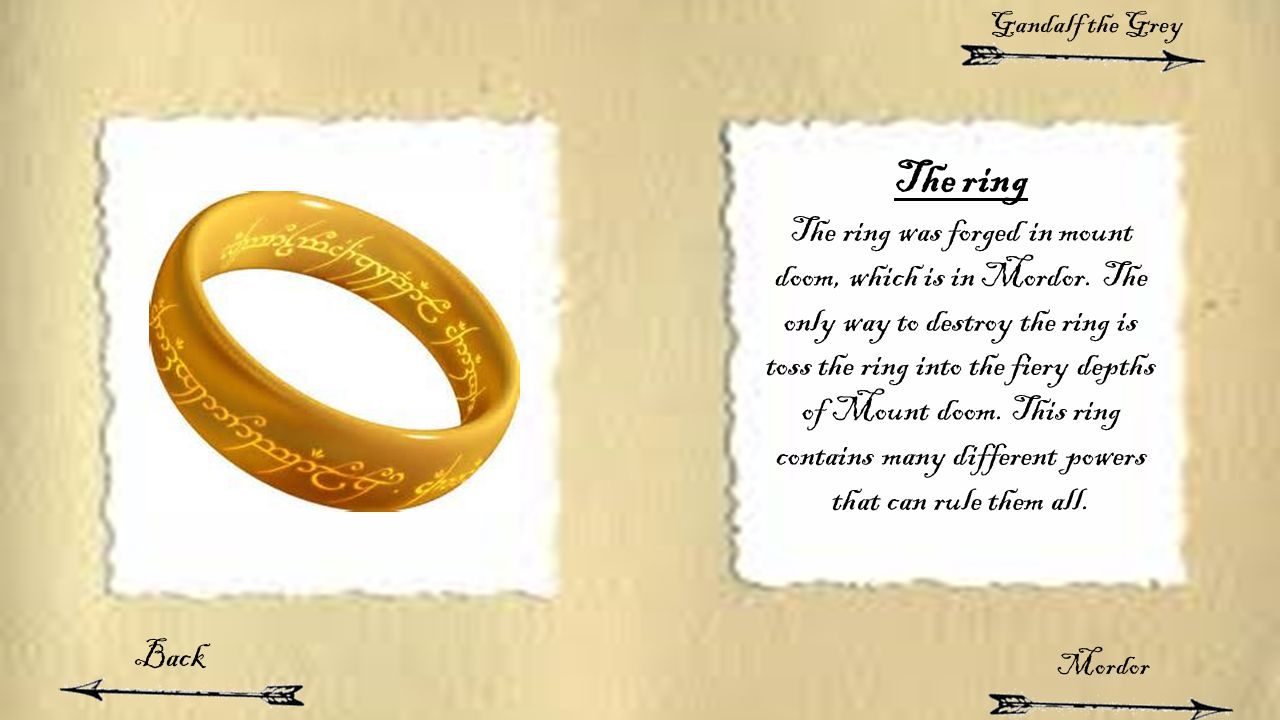 The ring The ring was forged in mount doom, which is in Mordor. The only way to destroy the ring is toss the ring into the fiery depths of Mount doom.