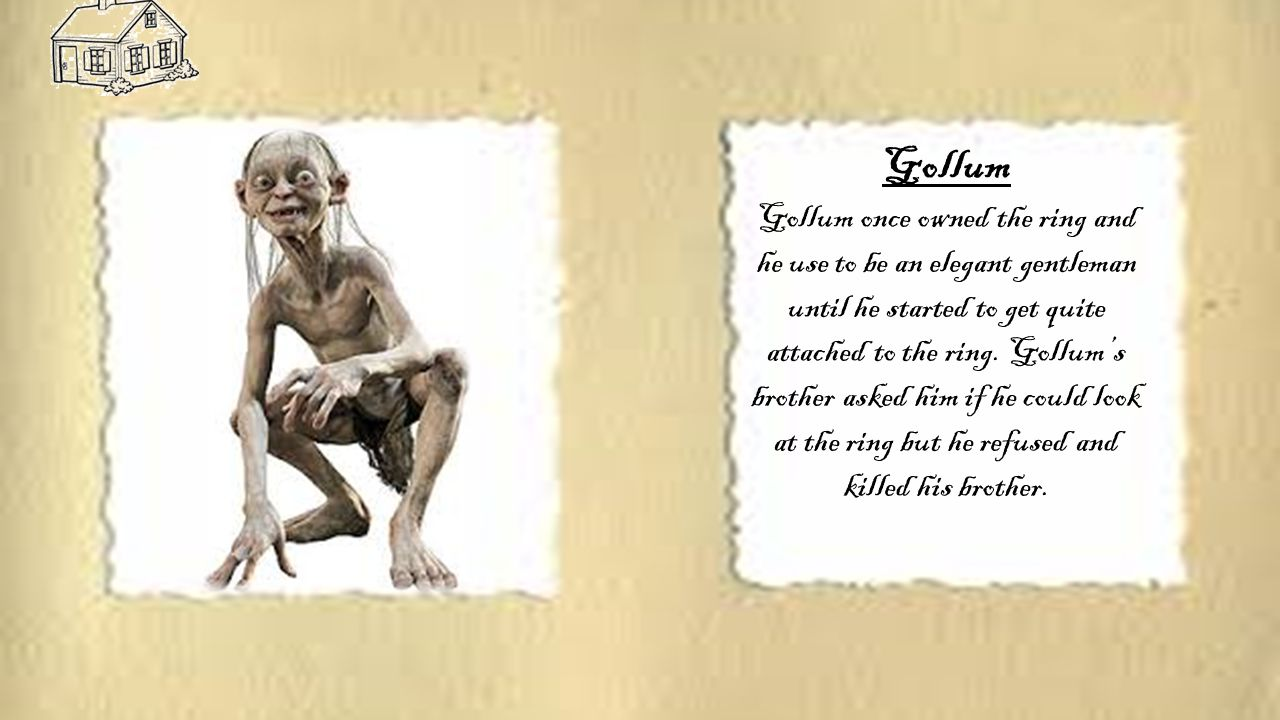 Gollum Gollum once owned the ring and he use to be an elegant gentleman until he started to get quite attached to the ring.