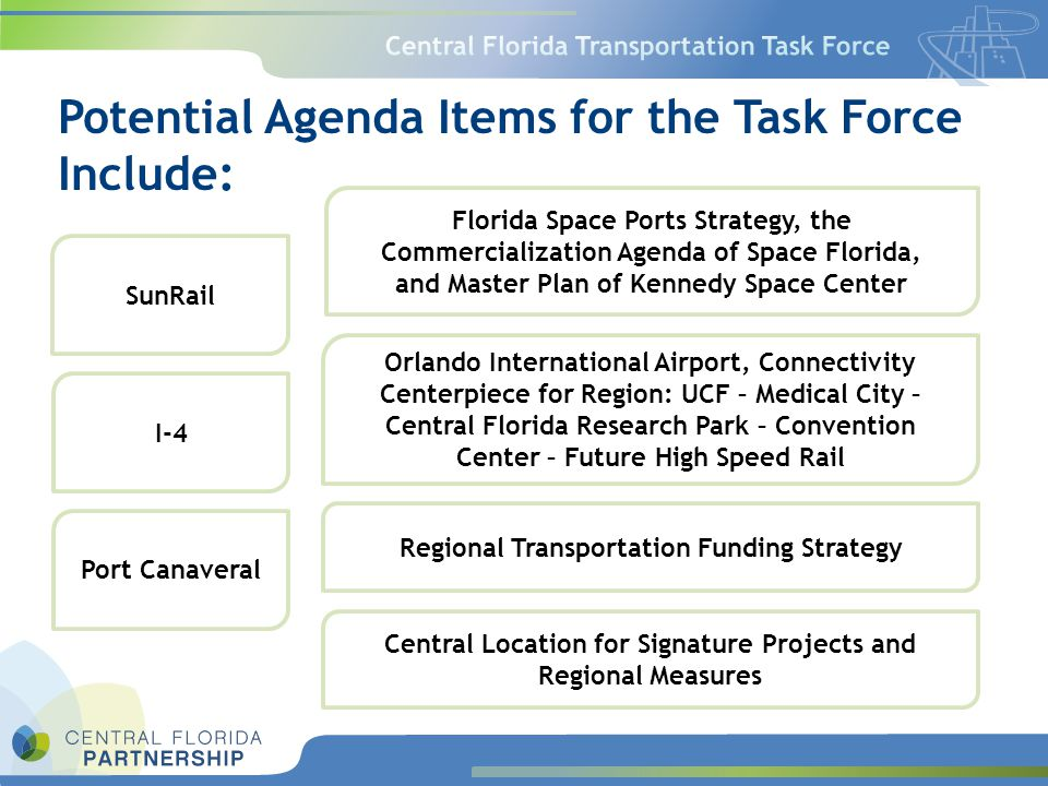 Orlando International Airport, Connectivity Centerpiece for Region: UCF – Medical City – Central Florida Research Park – Convention Center – Future High Speed Rail Regional Transportation Funding Strategy Central Location for Signature Projects and Regional Measures Potential Agenda Items for the Task Force Include: Florida Space Ports Strategy, the Commercialization Agenda of Space Florida, and Master Plan of Kennedy Space Center SunRail I-4 Port Canaveral