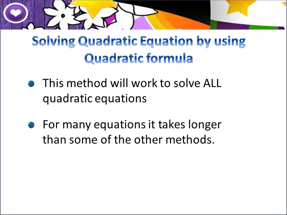 This method will work to solve ALL quadratic equations For many equations it takes longer than some of the other methods.