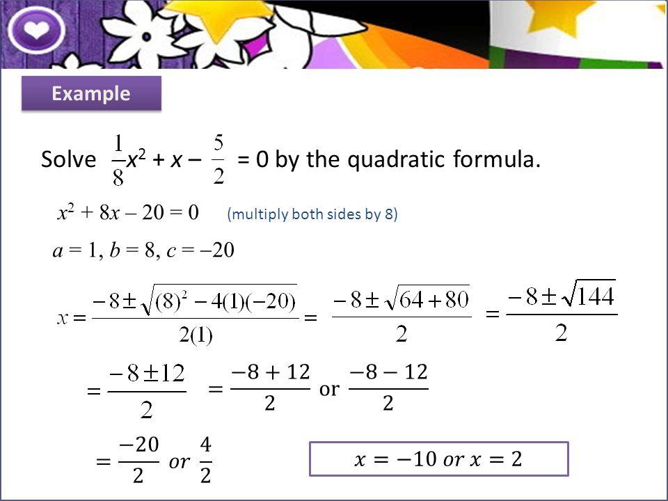x 2 + 8x – 20 = 0 (multiply both sides by 8) a = 1, b = 8, c =  20 Solve x 2 + x – = 0 by the quadratic formula. Example