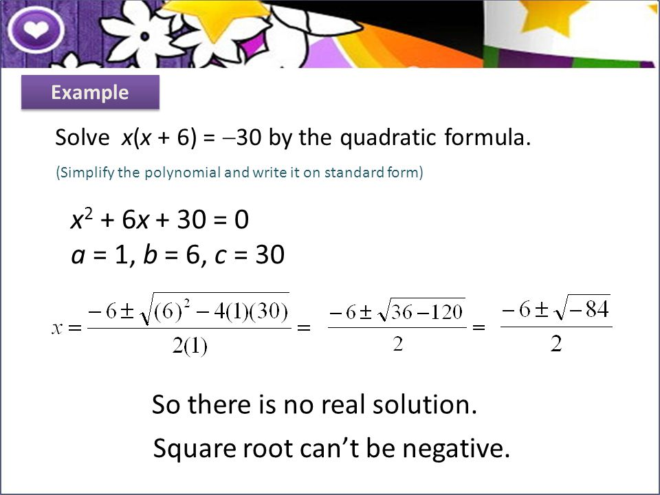Solve x(x + 6) =  30 by the quadratic formula. So there is no real solution. Square root can't be negative. Example (Simplify the polynomial and writ