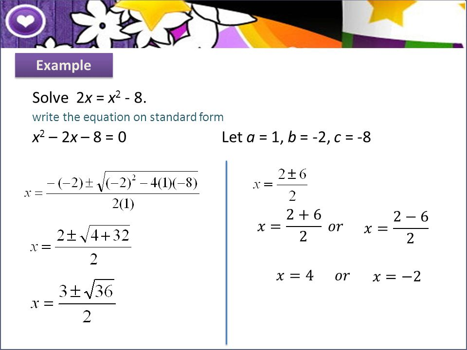Solve 2x = x 2 - 8. write the equation on standard form x 2 – 2x – 8 = 0 Let a = 1, b = -2, c = -8 Example