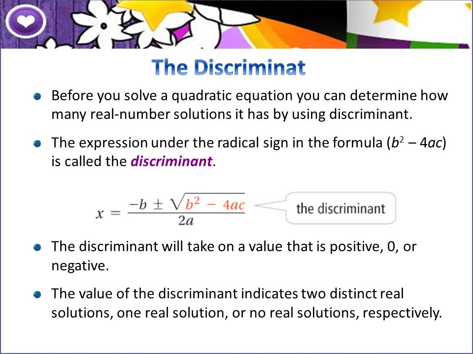 Before you solve a quadratic equation you can determine how many real-number solutions it has by using discriminant. The expression under the radical