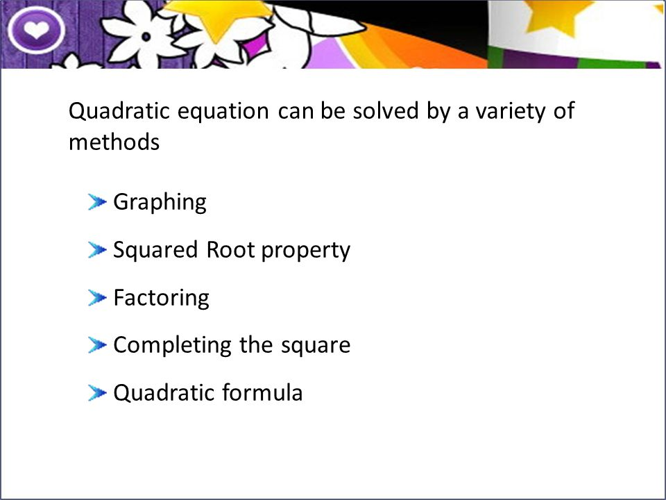 Quadratic equation can be solved by a variety of methods Graphing Squared Root property Factoring Completing the square Quadratic formula