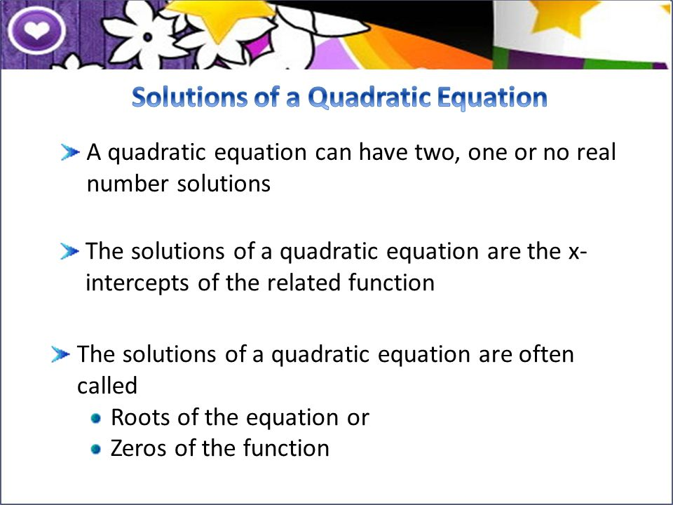 A quadratic equation can have two, one or no real number solutions The solutions of a quadratic equation are the x- intercepts of the related function