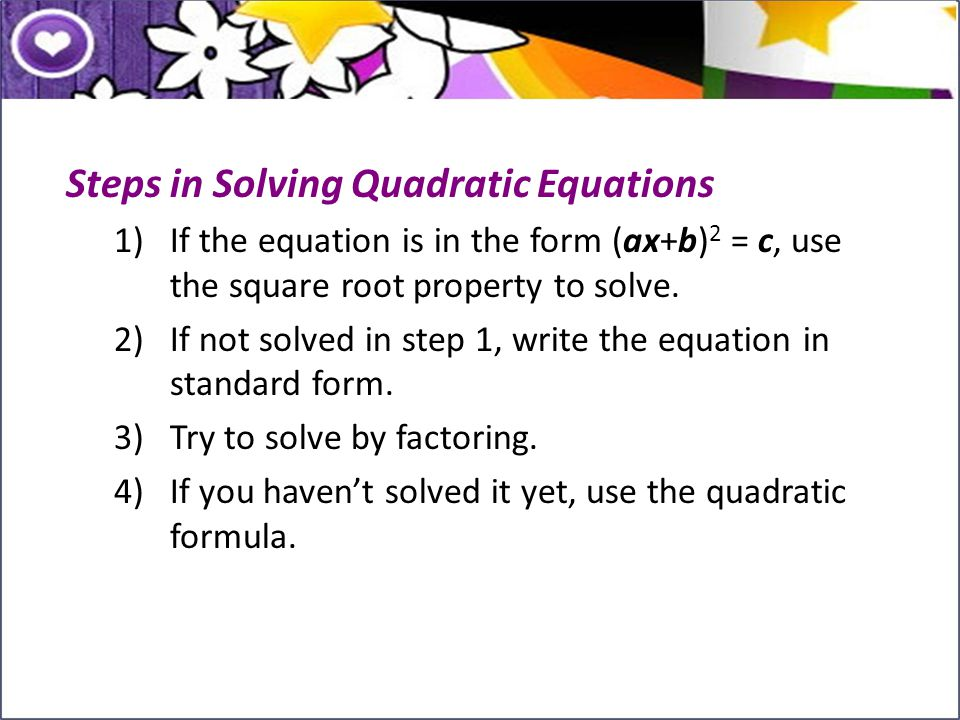 Steps in Solving Quadratic Equations 1)If the equation is in the form (ax+b) 2 = c, use the square root property to solve. 2)If not solved in step 1,