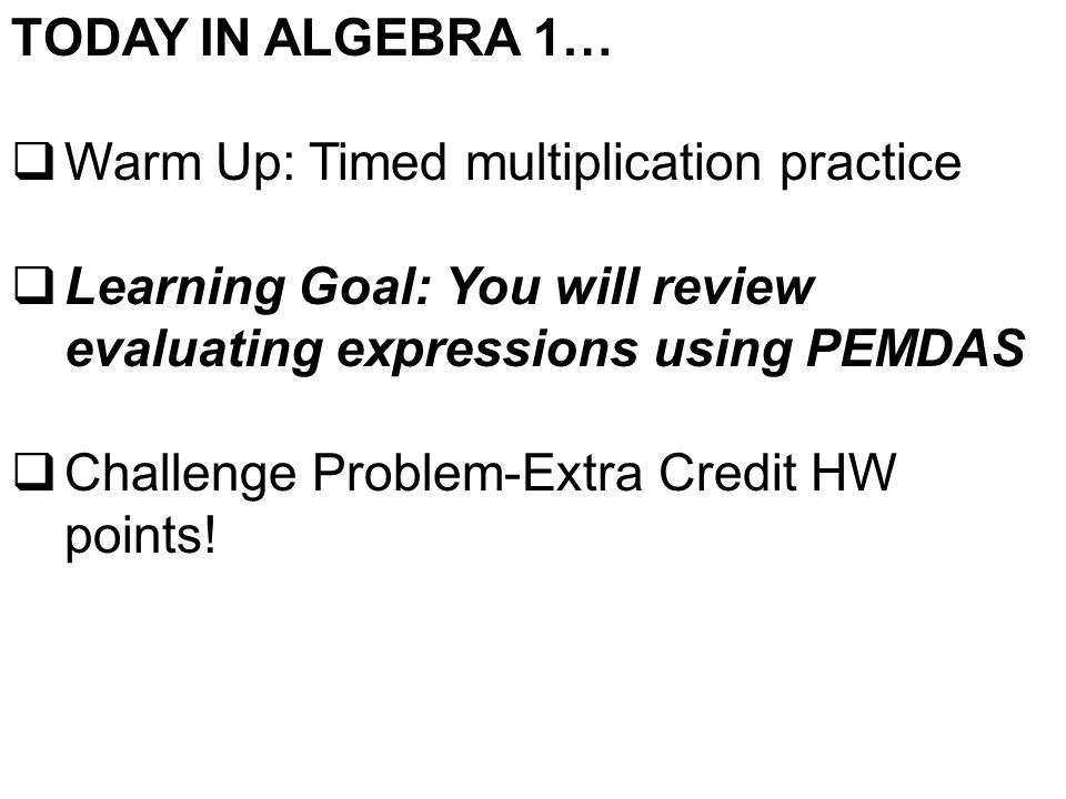 TODAY IN ALGEBRA 1…  Warm Up: Timed multiplication practice  Learning Goal: You will review evaluating expressions using PEMDAS  Challenge Problem-