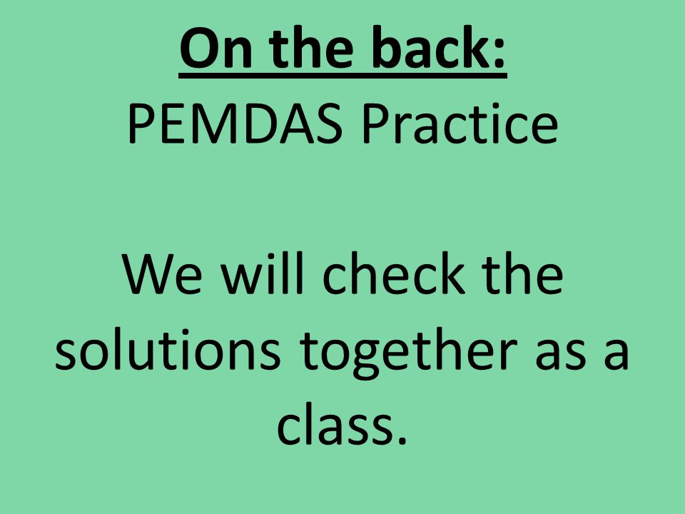 On the back: PEMDAS Practice We will check the solutions together as a class.