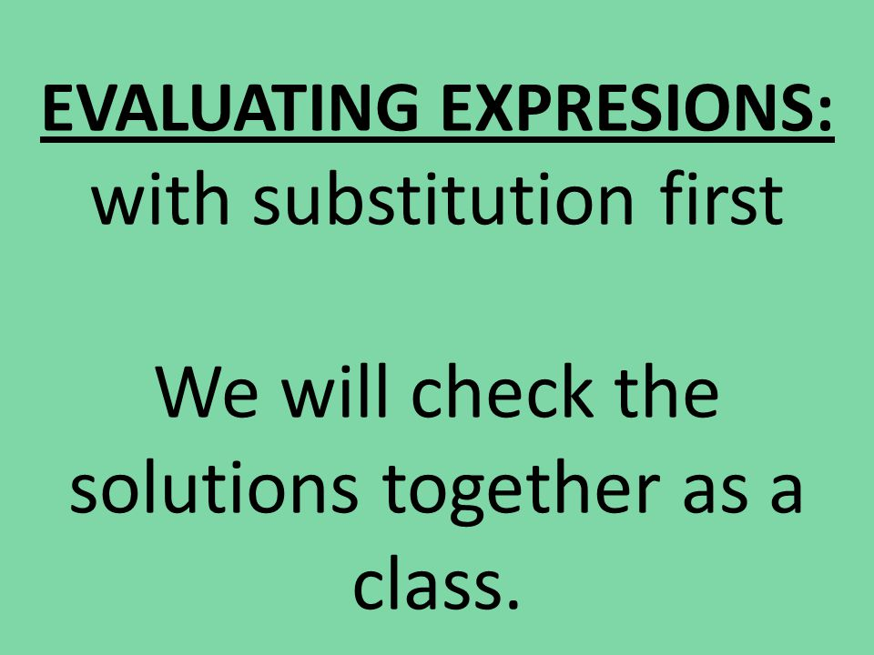 EVALUATING EXPRESIONS: with substitution first We will check the solutions together as a class.