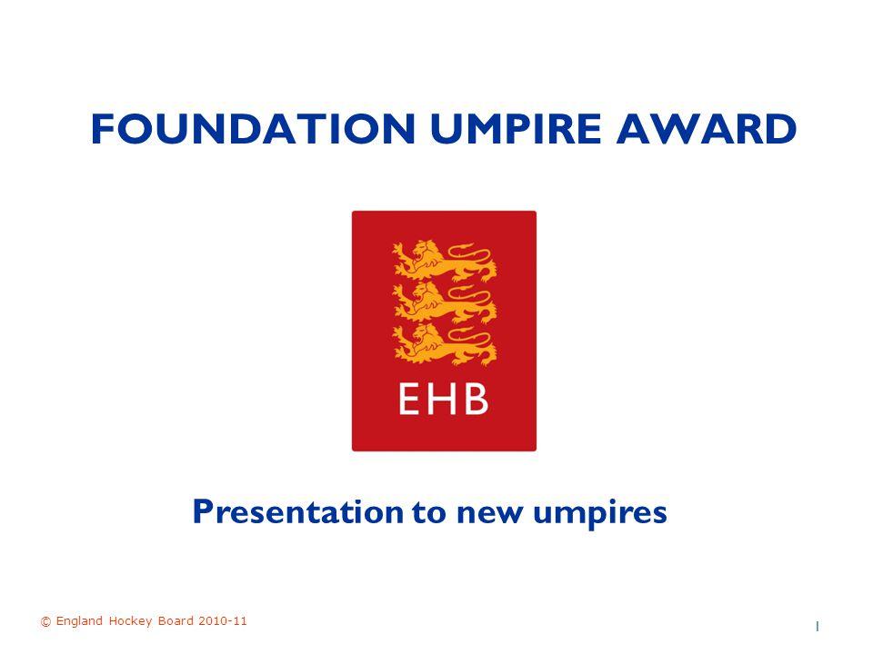FOUNDATION UMPIRE AWARD © England Hockey Board 2010-11 1 Presentation to new umpires