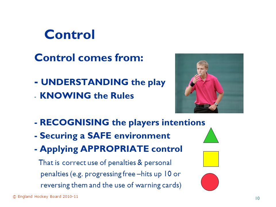 © England Hockey Board 2010-11 10 Control Control comes from: - UNDERSTANDING the play - KNOWING the Rules - RECOGNISING the players intentions - Securing a SAFE environment - Applying APPROPRIATE control That is correct use of penalties & personal penalties (e.g.