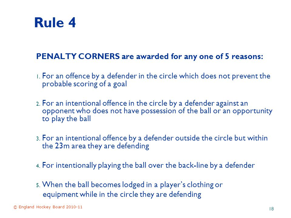 © England Hockey Board 2010-11 18 Rule 4 PENALTY CORNERS are awarded for any one of 5 reasons: 1.