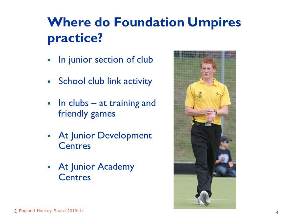© England Hockey Board 2010-11 4 Where do Foundation Umpires practice.