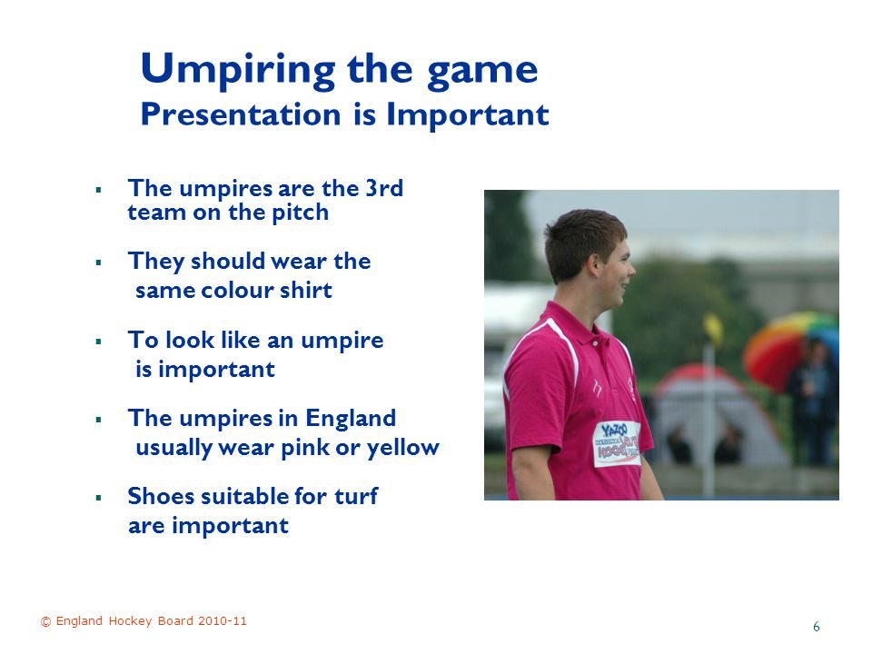 © England Hockey Board 2010-11 6 Umpiring the game Presentation is Important  The umpires are the 3rd team on the pitch  They should wear the same colour shirt  To look like an umpire is important  The umpires in England usually wear pink or yellow  Shoes suitable for turf are important