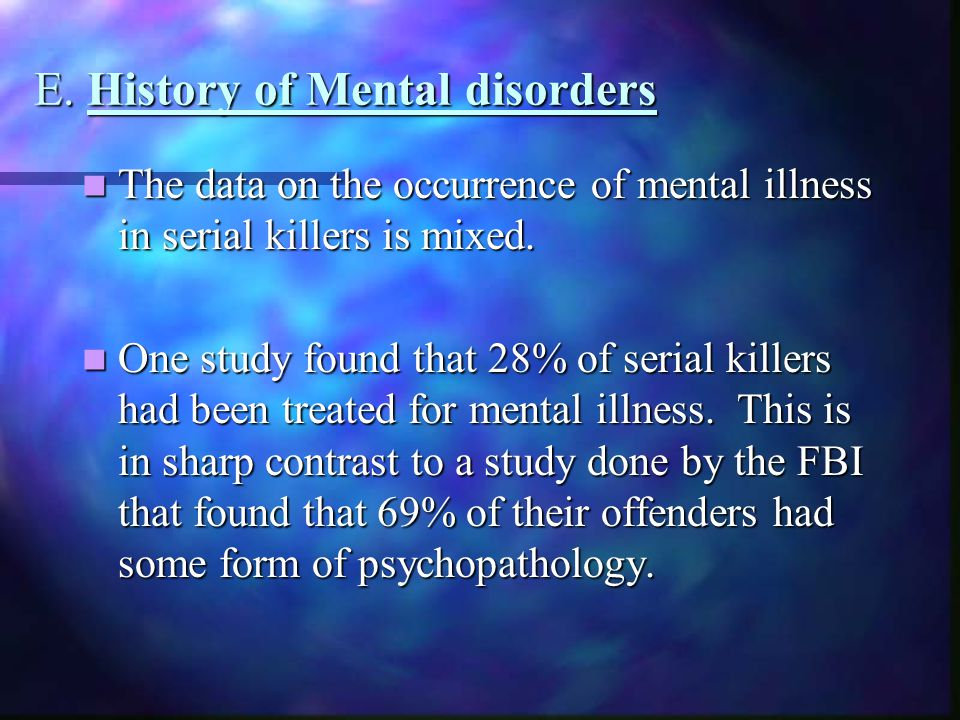 E. History of Mental disorders The data on the occurrence of mental illness in serial killers is mixed. The data on the occurrence of mental illness i