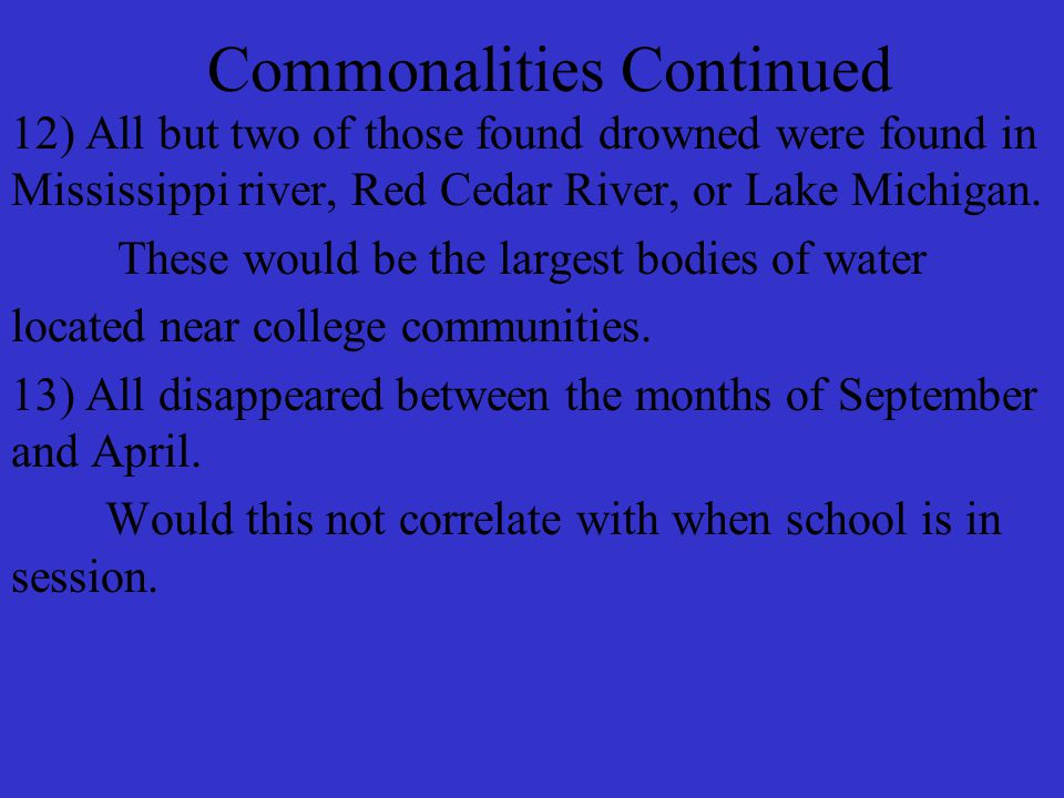 Commonalities Continued 12) All but two of those found drowned were found in Mississippi river, Red Cedar River, or Lake Michigan.