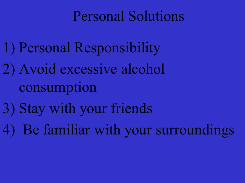 Personal Solutions 1)Personal Responsibility 2)Avoid excessive alcohol consumption 3)Stay with your friends 4) Be familiar with your surroundings
