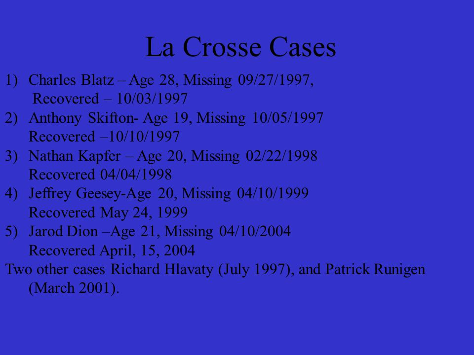 La Crosse Cases 1)Charles Blatz – Age 28, Missing 09/27/1997, Recovered – 10/03/1997 2)Anthony Skifton- Age 19, Missing 10/05/1997 Recovered –10/10/1997 3)Nathan Kapfer – Age 20, Missing 02/22/1998 Recovered 04/04/1998 4)Jeffrey Geesey-Age 20, Missing 04/10/1999 Recovered May 24, 1999 5)Jarod Dion –Age 21, Missing 04/10/2004 Recovered April, 15, 2004 Two other cases Richard Hlavaty (July 1997), and Patrick Runigen (March 2001).