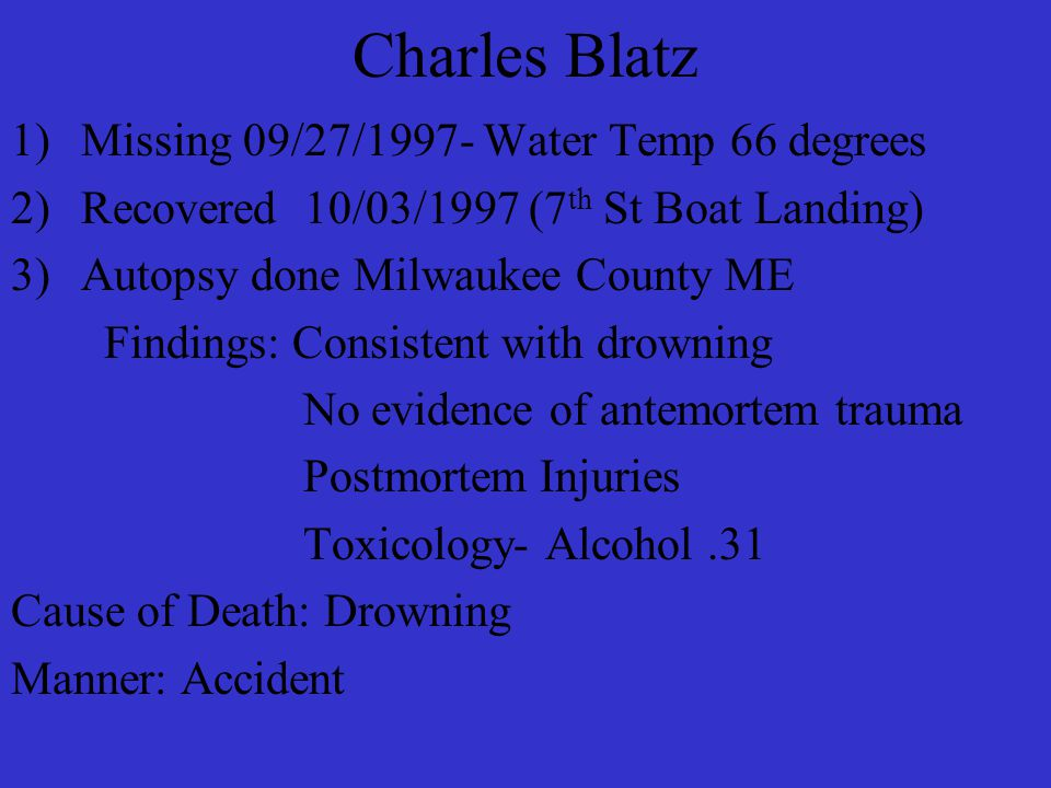 Charles Blatz 1)Missing 09/27/1997- Water Temp 66 degrees 2)Recovered 10/03/1997 (7 th St Boat Landing) 3)Autopsy done Milwaukee County ME Findings: Consistent with drowning No evidence of antemortem trauma Postmortem Injuries Toxicology- Alcohol.31 Cause of Death: Drowning Manner: Accident