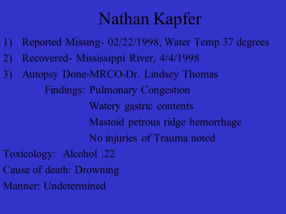 Nathan Kapfer 1)Reported Missing- 02/22/1998, Water Temp 37 degrees 2)Recovered- Mississippi River, 4/4/1998 3)Autopsy Done-MRCO-Dr.