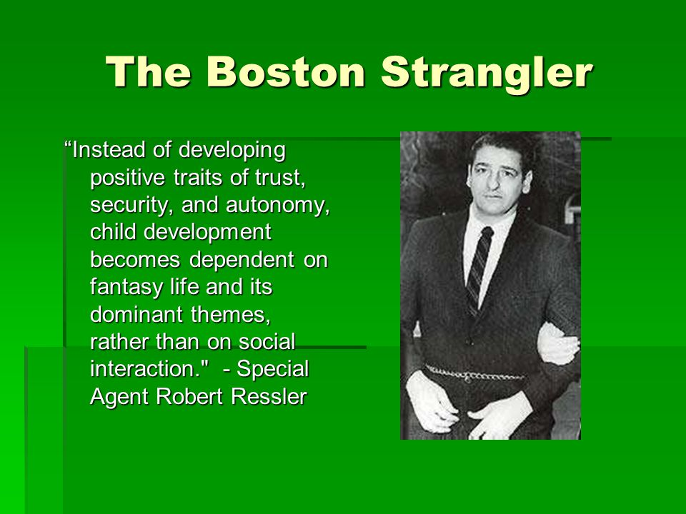 The Boston Strangler Instead of developing positive traits of trust, security, and autonomy, child development becomes dependent on fantasy life and its dominant themes, rather than on social interaction. - Special Agent Robert Ressler