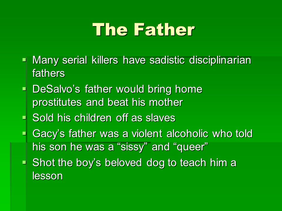 The Father  Many serial killers have sadistic disciplinarian fathers  DeSalvo's father would bring home prostitutes and beat his mother  Sold his children off as slaves  Gacy's father was a violent alcoholic who told his son he was a sissy and queer  Shot the boy's beloved dog to teach him a lesson