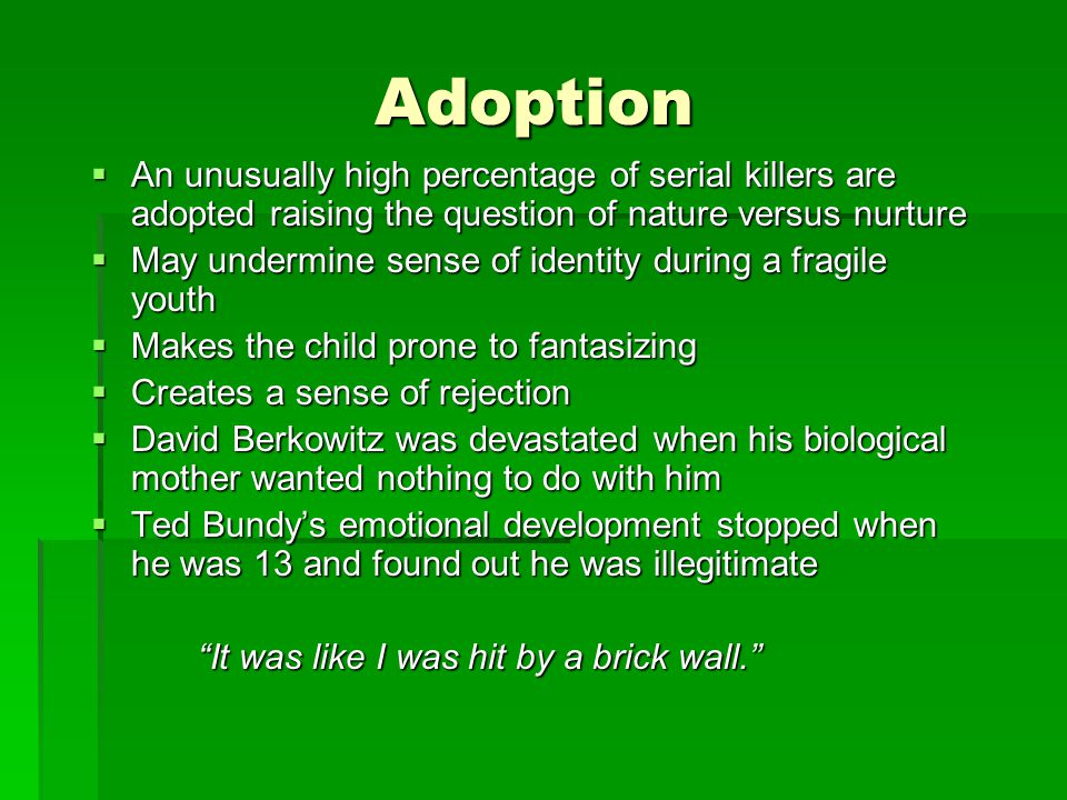 Adoption  An unusually high percentage of serial killers are adopted raising the question of nature versus nurture  May undermine sense of identity during a fragile youth  Makes the child prone to fantasizing  Creates a sense of rejection  David Berkowitz was devastated when his biological mother wanted nothing to do with him  Ted Bundy's emotional development stopped when he was 13 and found out he was illegitimate It was like I was hit by a brick wall.