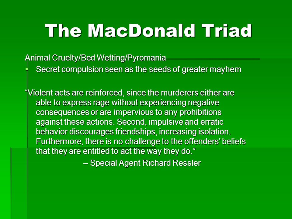 "The MacDonald Triad Animal Cruelty/Bed Wetting/Pyromania  Secret compulsion seen as the seeds of greater mayhem ""Violent acts are reinforced, since t"