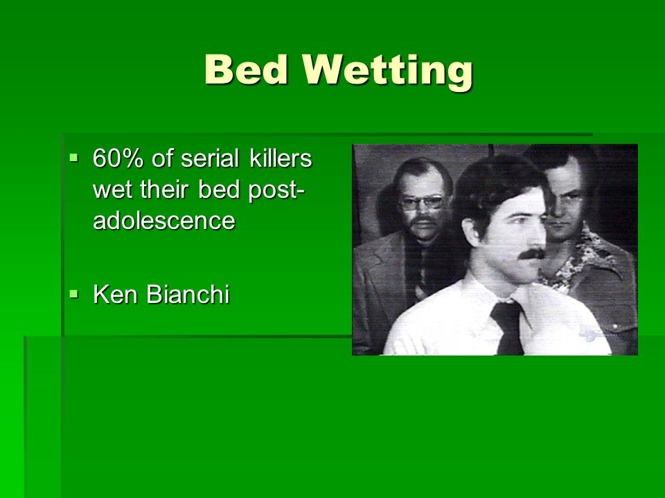 Bed Wetting  60% of serial killers wet their bed post- adolescence  Ken Bianchi