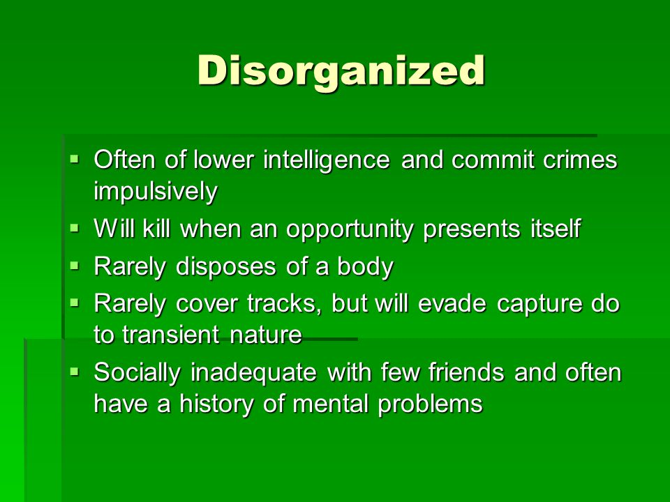 Disorganized  Often of lower intelligence and commit crimes impulsively  Will kill when an opportunity presents itself  Rarely disposes of a body  Rarely cover tracks, but will evade capture do to transient nature  Socially inadequate with few friends and often have a history of mental problems
