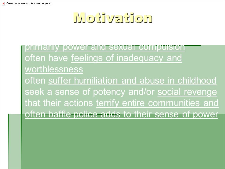 Motivation motivated by a variety of psychological urges primarily power and sexual compulsion often have feelings of inadequacy and worthlessness often suffer humiliation and abuse in childhood seek a sense of potency and/or social revenge that their actions terrify entire communities and often baffle police adds to their sense of power