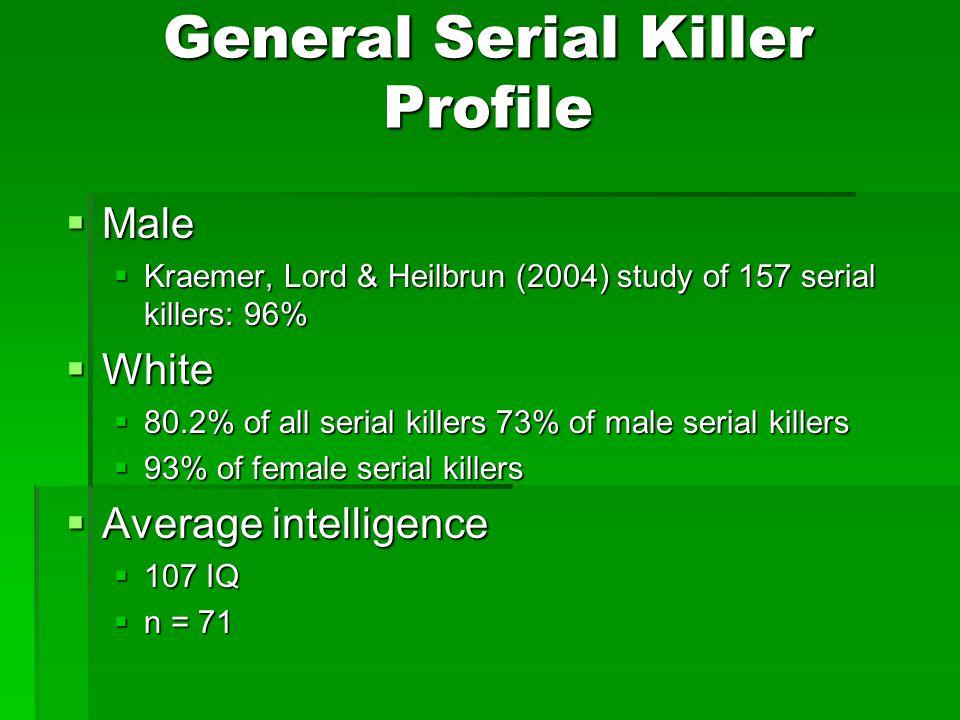 General Serial Killer Profile  Male  Kraemer, Lord & Heilbrun (2004) study of 157 serial killers: 96%  White  80.2% of all serial killers 73% of male serial killers  93% of female serial killers  Average intelligence  107 IQ  n = 71