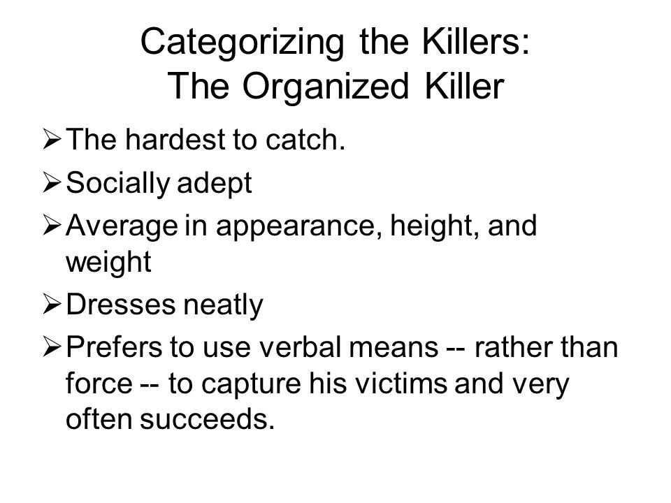 Categorizing the Killers: The Organized Killer  The hardest to catch.