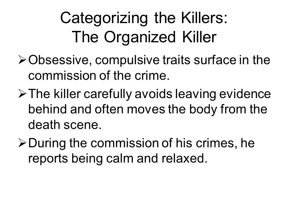 Categorizing the Killers: The Organized Killer  Obsessive, compulsive traits surface in the commission of the crime.