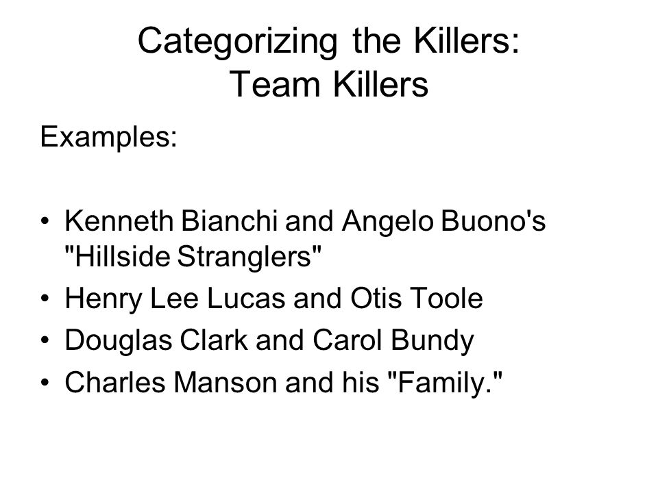Categorizing the Killers: Team Killers Examples: Kenneth Bianchi and Angelo Buono s Hillside Stranglers Henry Lee Lucas and Otis Toole Douglas Clark and Carol Bundy Charles Manson and his Family.