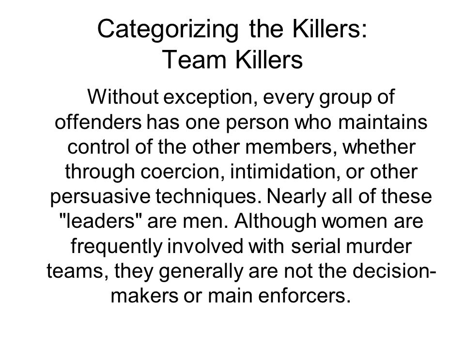 Categorizing the Killers: Team Killers Without exception, every group of offenders has one person who maintains control of the other members, whether through coercion, intimidation, or other persuasive techniques.