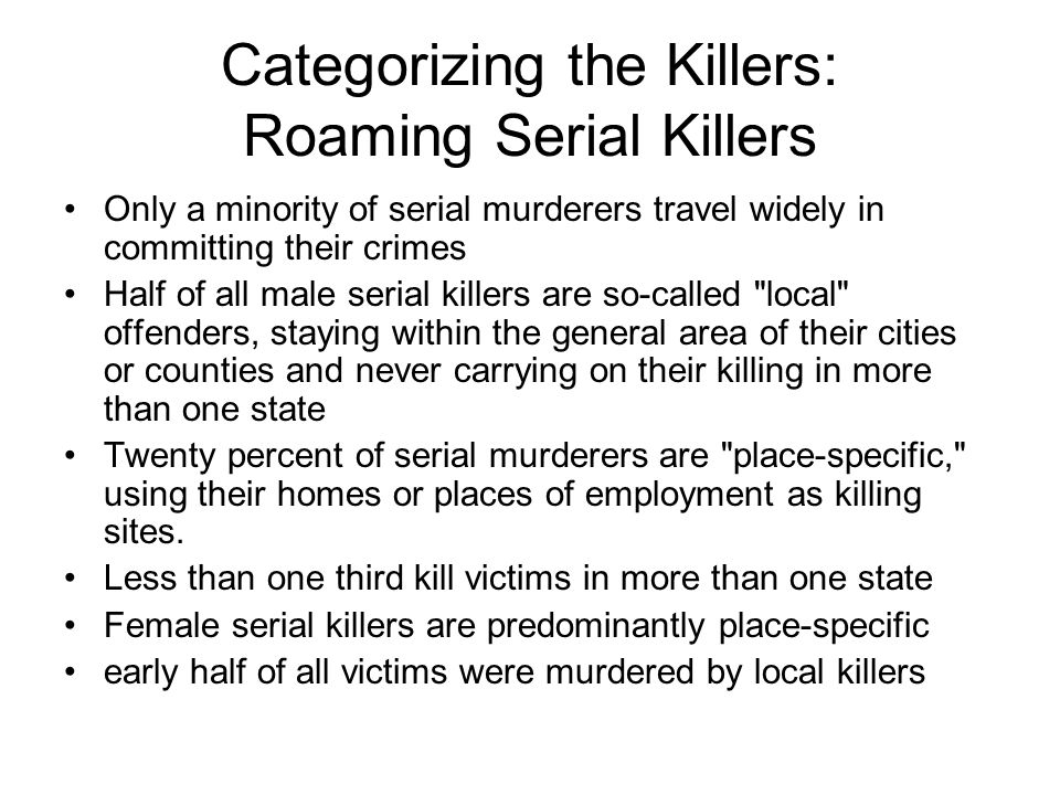Categorizing the Killers: Roaming Serial Killers Only a minority of serial murderers travel widely in committing their crimes Half of all male serial killers are so-called local offenders, staying within the general area of their cities or counties and never carrying on their killing in more than one state Twenty percent of serial murderers are place-specific, using their homes or places of employment as killing sites.