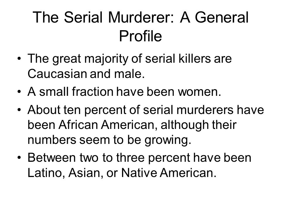 The Serial Murderer: A General Profile The great majority of serial killers are Caucasian and male.