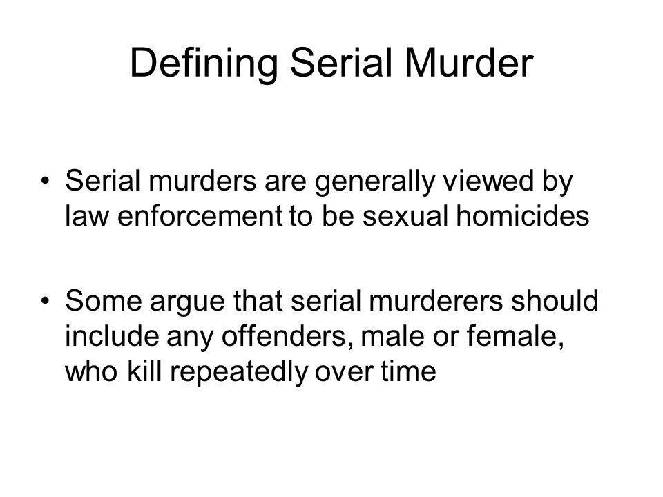 Defining Serial Murder Serial murders are generally viewed by law enforcement to be sexual homicides Some argue that serial murderers should include any offenders, male or female, who kill repeatedly over time