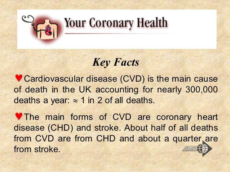 Key Facts Cardiovascular disease (CVD) is the main cause of death in the UK accounting for nearly 300,000 deaths a year:  1 in 2 of all deaths.
